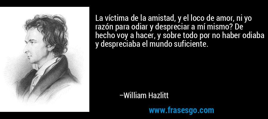 La víctima de la amistad, y el loco de amor, ni yo razón para odiar y despreciar a mí mismo? De hecho voy a hacer, y sobre todo por no haber odiaba y despreciaba el mundo suficiente. – William Hazlitt