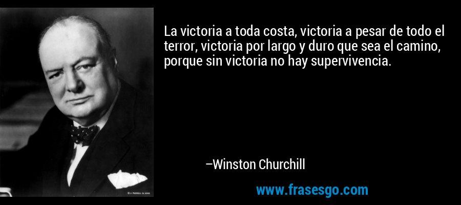 La victoria a toda costa, victoria a pesar de todo el terror, victoria por largo y duro que sea el camino, porque sin victoria no hay supervivencia. – Winston Churchill