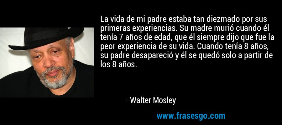 La vida de mi padre estaba tan diezmado por sus primeras experiencias. Su madre murió cuando él tenía 7 años de edad, que él siempre dijo que fue la peor experiencia de su vida. Cuando tenía 8 años, su padre desapareció y él se quedó solo a partir de los 8 años. – Walter Mosley