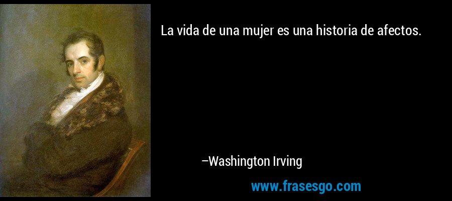 La vida de una mujer es una historia de afectos. – Washington Irving