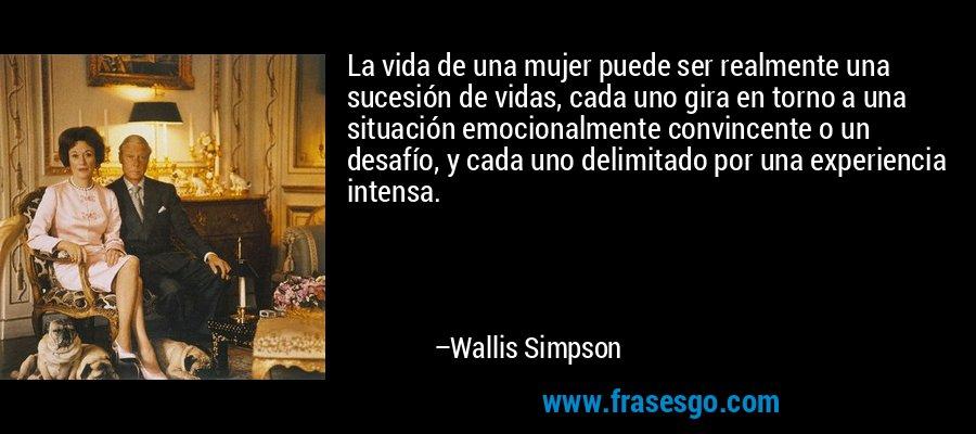 La vida de una mujer puede ser realmente una sucesión de vidas, cada uno gira en torno a una situación emocionalmente convincente o un desafío, y cada uno delimitado por una experiencia intensa. – Wallis Simpson