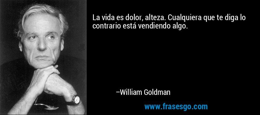 La vida es dolor, alteza. Cualquiera que te diga lo contrario está vendiendo algo. – William Goldman