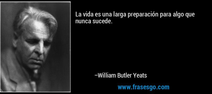 La vida es una larga preparación para algo que nunca sucede. – William Butler Yeats