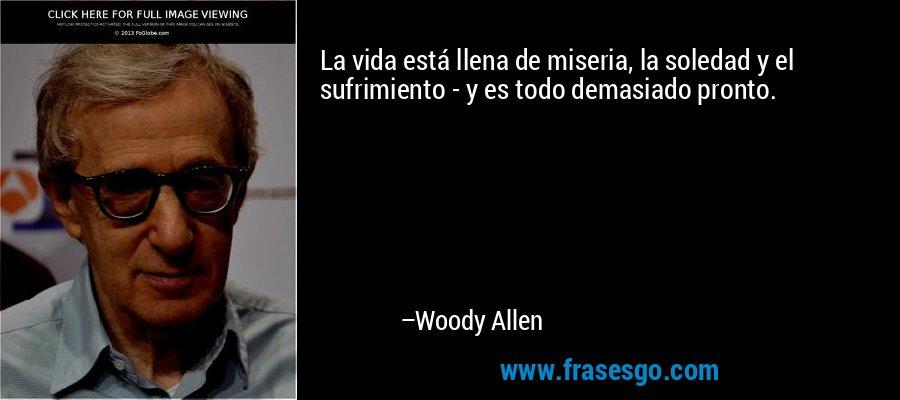 La vida está llena de miseria, la soledad y el sufrimiento - y es todo demasiado pronto. – Woody Allen