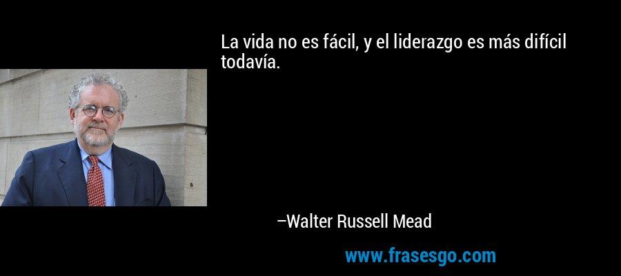 La vida no es fácil, y el liderazgo es más difícil todavía. – Walter Russell Mead