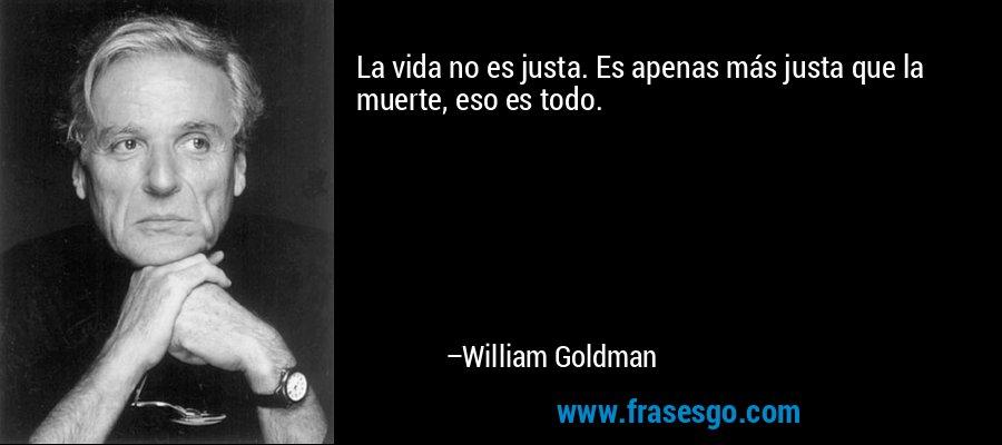 La vida no es justa. Es apenas más justa que la muerte, eso es todo. – William Goldman