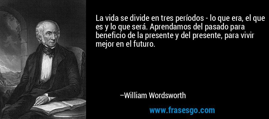 La vida se divide en tres períodos - lo que era, el que es y lo que será. Aprendamos del pasado para beneficio de la presente y del presente, para vivir mejor en el futuro. – William Wordsworth