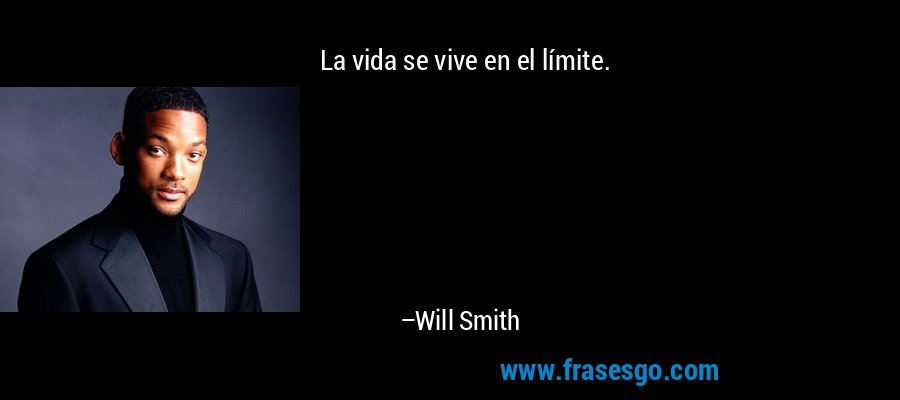 La vida se vive en el límite. – Will Smith