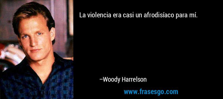 La violencia era casi un afrodisíaco para mí. – Woody Harrelson