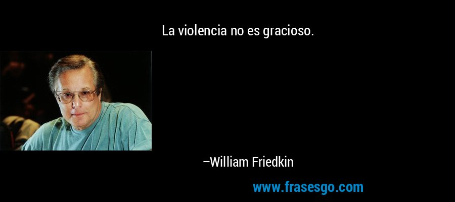 La violencia no es gracioso. – William Friedkin