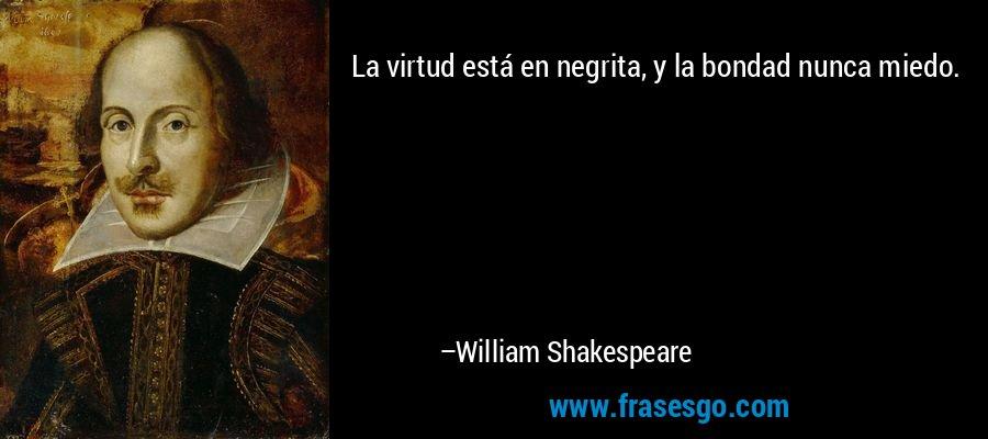 La virtud está en negrita, y la bondad nunca miedo. – William Shakespeare