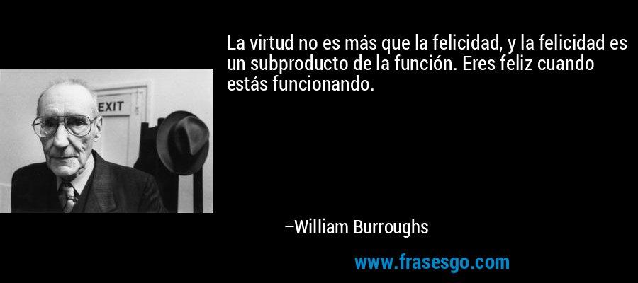 La virtud no es más que la felicidad, y la felicidad es un subproducto de la función. Eres feliz cuando estás funcionando. – William Burroughs