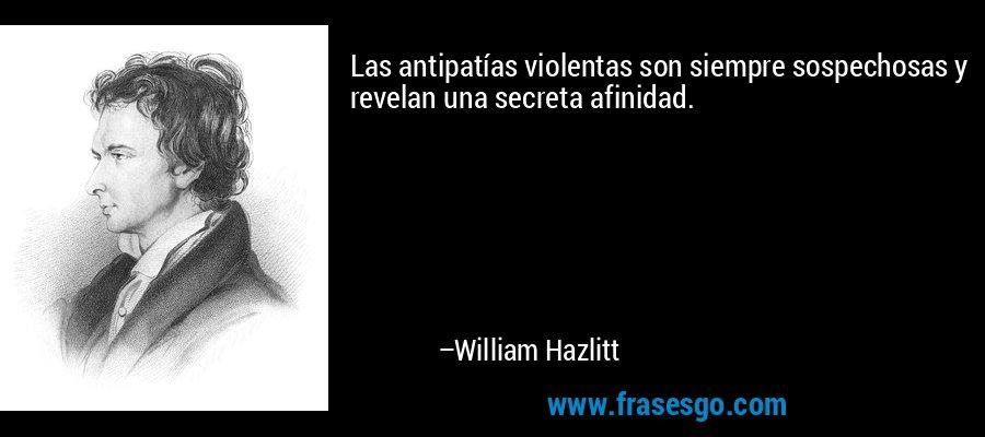 Las antipatías violentas son siempre sospechosas y revelan una secreta afinidad. – William Hazlitt