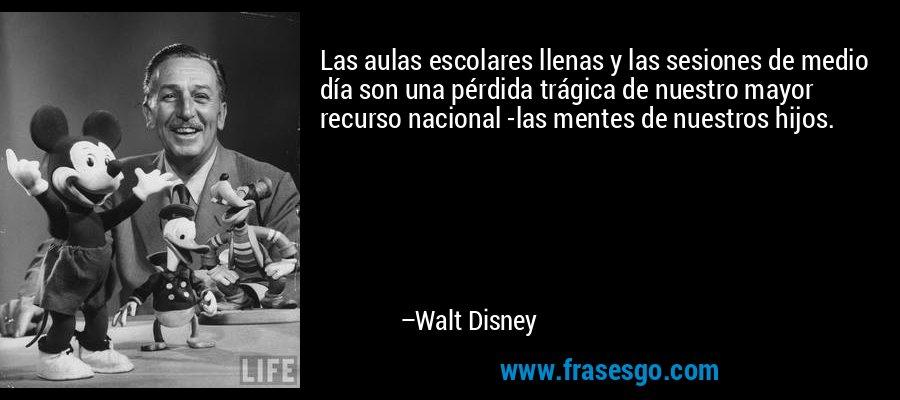 Las aulas escolares llenas y las sesiones de medio día son una pérdida trágica de nuestro mayor recurso nacional -las mentes de nuestros hijos. – Walt Disney