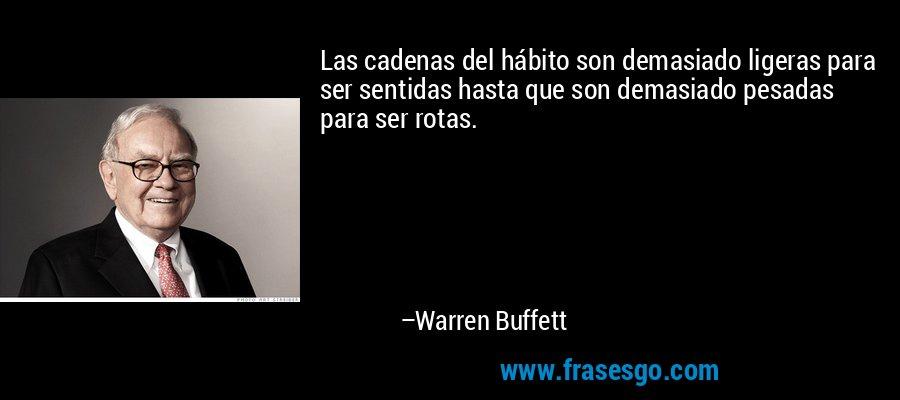 Las cadenas del hábito son demasiado ligeras para ser sentidas hasta que son demasiado pesadas para ser rotas. – Warren Buffett