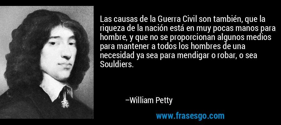 Las causas de la Guerra Civil son también, que la riqueza de la nación está en muy pocas manos para hombre, y que no se proporcionan algunos medios para mantener a todos los hombres de una necesidad ya sea para mendigar o robar, o sea Souldiers. – William Petty