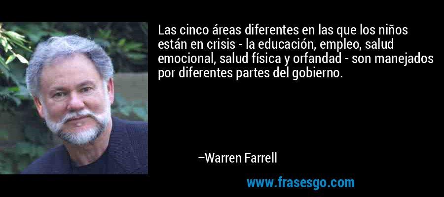 Las cinco áreas diferentes en las que los niños están en crisis - la educación, empleo, salud emocional, salud física y orfandad - son manejados por diferentes partes del gobierno. – Warren Farrell