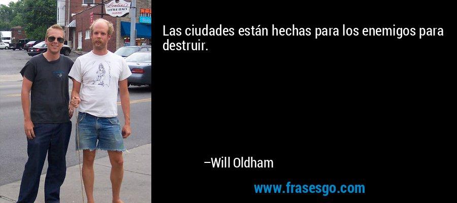 Las ciudades están hechas para los enemigos para destruir. – Will Oldham