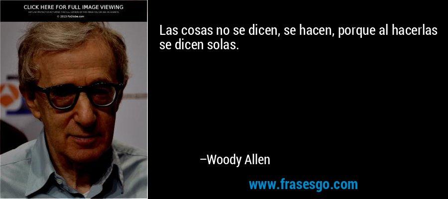 Las cosas no se dicen, se hacen, porque al hacerlas se dicen solas. – Woody Allen