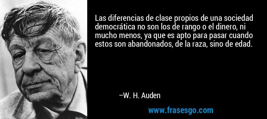 Las diferencias de clase propios de una sociedad democrática no son los de rango o el dinero, ni mucho menos, ya que es apto para pasar cuando estos son abandonados, de la raza, sino de edad. – W. H. Auden