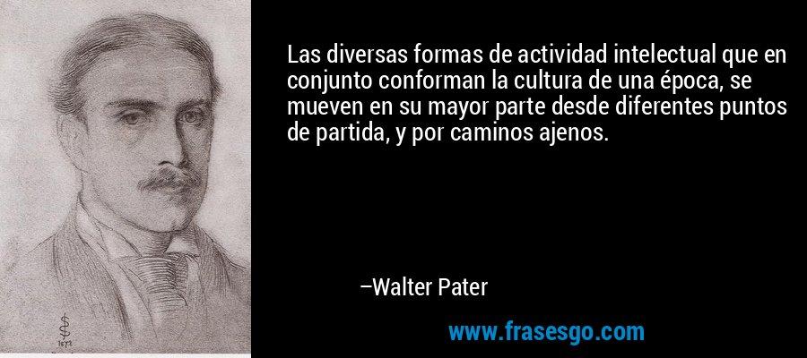 Las diversas formas de actividad intelectual que en conjunto conforman la cultura de una época, se mueven en su mayor parte desde diferentes puntos de partida, y por caminos ajenos. – Walter Pater