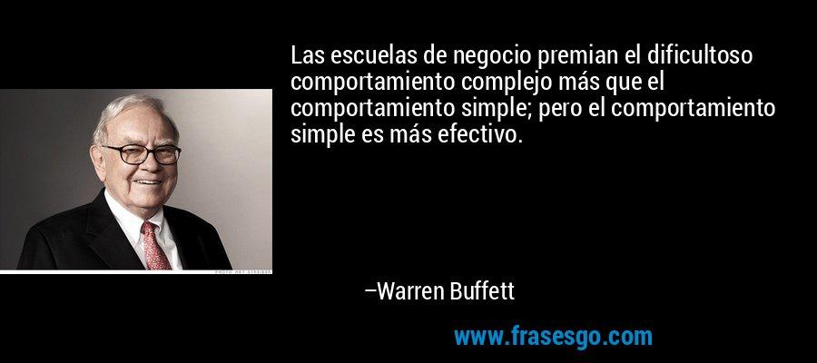 Las escuelas de negocio premian el dificultoso comportamiento complejo más que el comportamiento simple; pero el comportamiento simple es más efectivo. – Warren Buffett
