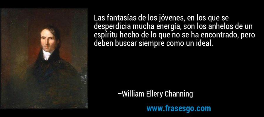 Las fantasías de los jóvenes, en los que se desperdicia mucha energía, son los anhelos de un espíritu hecho de lo que no se ha encontrado, pero deben buscar siempre como un ideal. – William Ellery Channing
