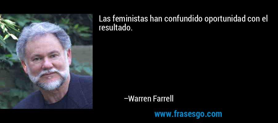 Las feministas han confundido oportunidad con el resultado. – Warren Farrell