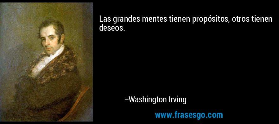 Las grandes mentes tienen propósitos, otros tienen deseos. – Washington Irving