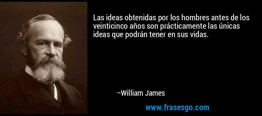 Las ideas obtenidas por los hombres antes de los veinticinco años son prácticamente las únicas ideas que podrán tener en sus vidas. – William James