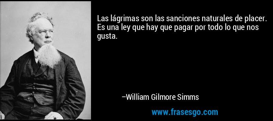 Las lágrimas son las sanciones naturales de placer. Es una ley que hay que pagar por todo lo que nos gusta. – William Gilmore Simms
