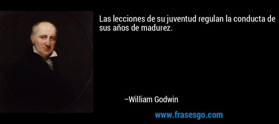 Las lecciones de su juventud regulan la conducta de sus años de madurez. – William Godwin