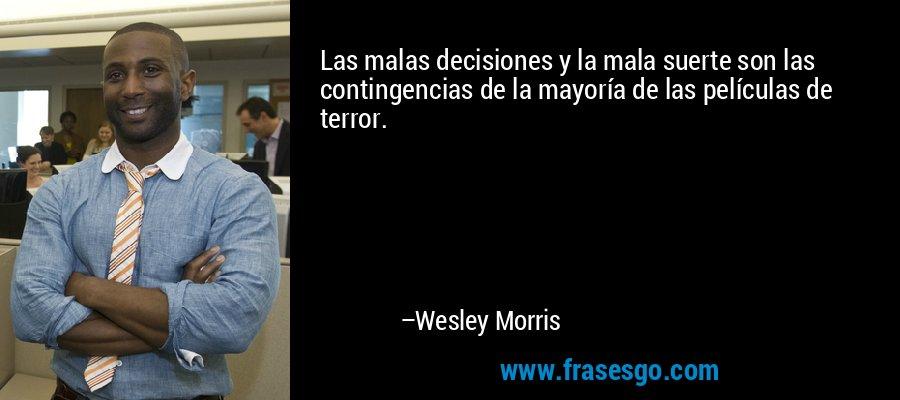 Las malas decisiones y la mala suerte son las contingencias de la mayoría de las películas de terror. – Wesley Morris