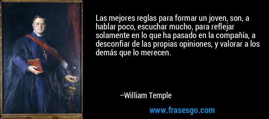 Las mejores reglas para formar un joven, son, a hablar poco, escuchar mucho, para reflejar solamente en lo que ha pasado en la compañía, a desconfiar de las propias opiniones, y valorar a los demás que lo merecen. – William Temple