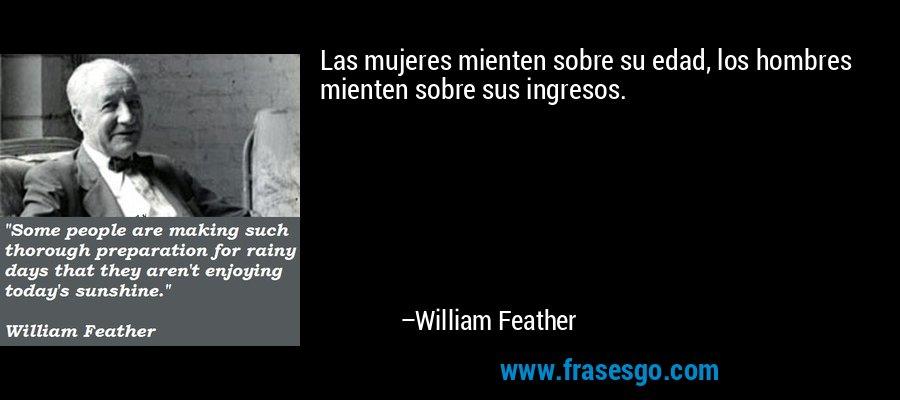 Las mujeres mienten sobre su edad, los hombres mienten sobre sus ingresos. – William Feather