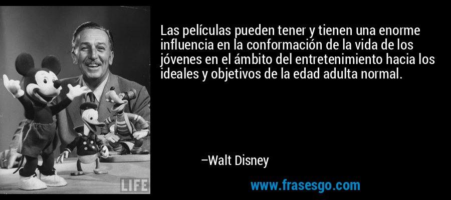 Las películas pueden tener y tienen una enorme influencia en la conformación de la vida de los jóvenes en el ámbito del entretenimiento hacia los ideales y objetivos de la edad adulta normal. – Walt Disney