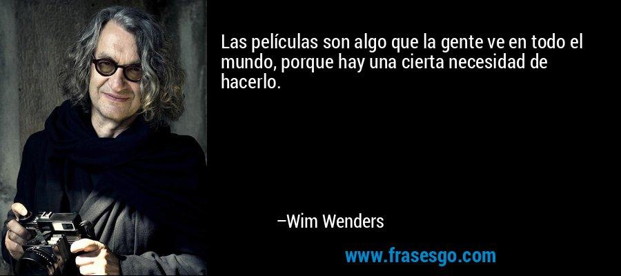 Las películas son algo que la gente ve en todo el mundo, porque hay una cierta necesidad de hacerlo. – Wim Wenders