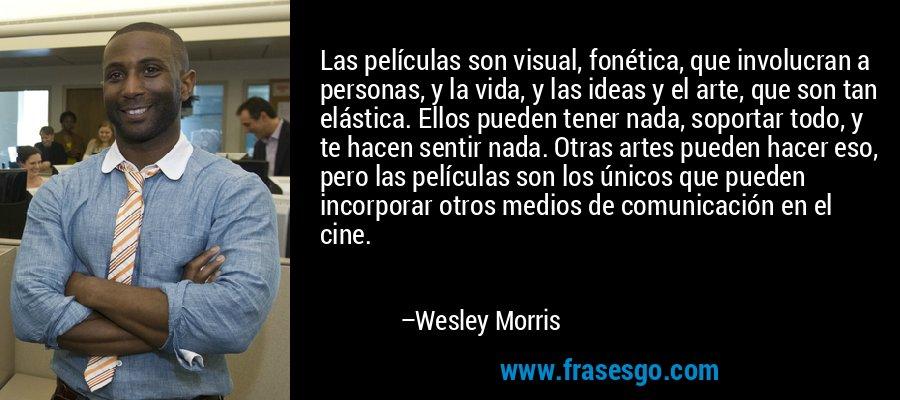 Las películas son visual, fonética, que involucran a personas, y la vida, y las ideas y el arte, que son tan elástica. Ellos pueden tener nada, soportar todo, y te hacen sentir nada. Otras artes pueden hacer eso, pero las películas son los únicos que pueden incorporar otros medios de comunicación en el cine. – Wesley Morris