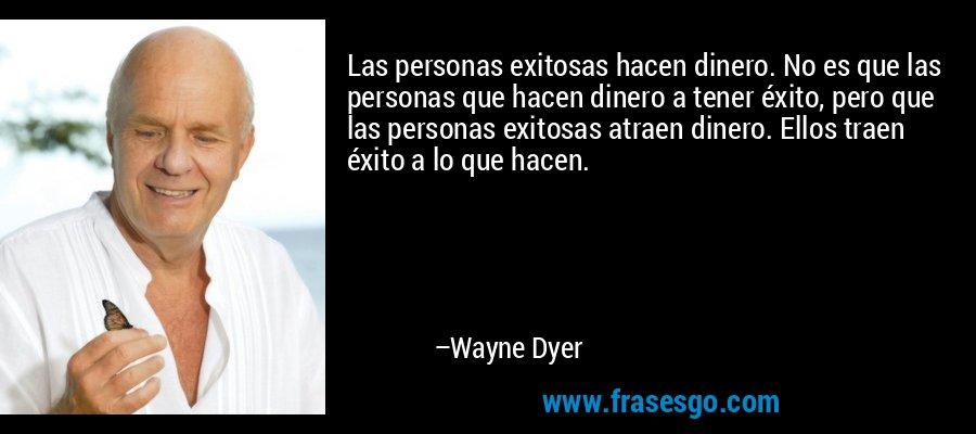 Las personas exitosas hacen dinero. No es que las personas que hacen dinero a tener éxito, pero que las personas exitosas atraen dinero. Ellos traen éxito a lo que hacen. – Wayne Dyer