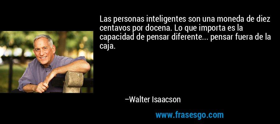 Las personas inteligentes son una moneda de diez centavos por docena. Lo que importa es la capacidad de pensar diferente... pensar fuera de la caja. – Walter Isaacson