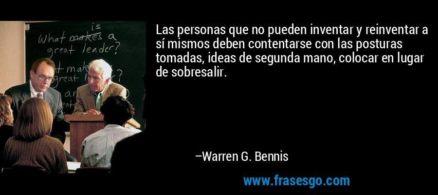 Las personas que no pueden inventar y reinventar a sí mismos deben contentarse con las posturas tomadas, ideas de segunda mano, colocar en lugar de sobresalir. – Warren G. Bennis