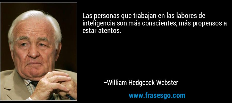 Las personas que trabajan en las labores de inteligencia son más conscientes, más propensos a estar atentos. – William Hedgcock Webster