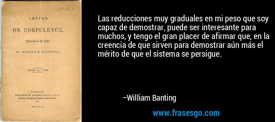 Las reducciones muy graduales en mi peso que soy capaz de demostrar, puede ser interesante para muchos, y tengo el gran placer de afirmar que, en la creencia de que sirven para demostrar aún más el mérito de que el sistema se persigue. – William Banting
