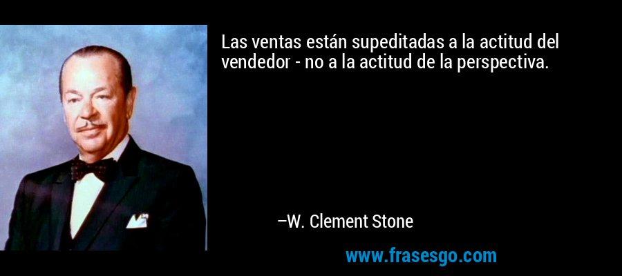Las ventas están supeditadas a la actitud del vendedor - no a la actitud de la perspectiva. – W. Clement Stone