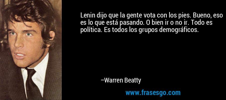 Lenin dijo que la gente vota con los pies. Bueno, eso es lo que está pasando. O bien ir o no ir. Todo es política. Es todos los grupos demográficos. – Warren Beatty