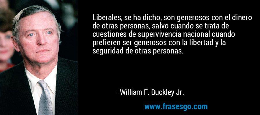 Liberales, se ha dicho, son generosos con el dinero de otras personas, salvo cuando se trata de cuestiones de supervivencia nacional cuando prefieren ser generosos con la libertad y la seguridad de otras personas. – William F. Buckley Jr.