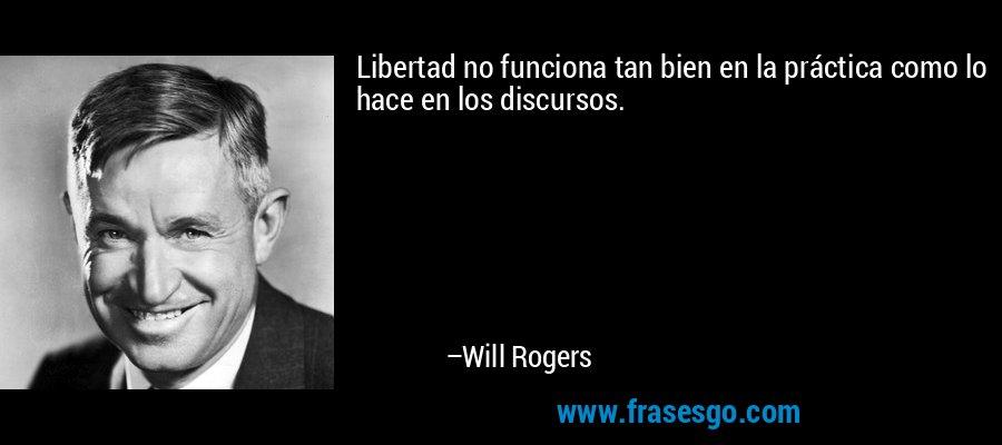 Libertad no funciona tan bien en la práctica como lo hace en los discursos. – Will Rogers