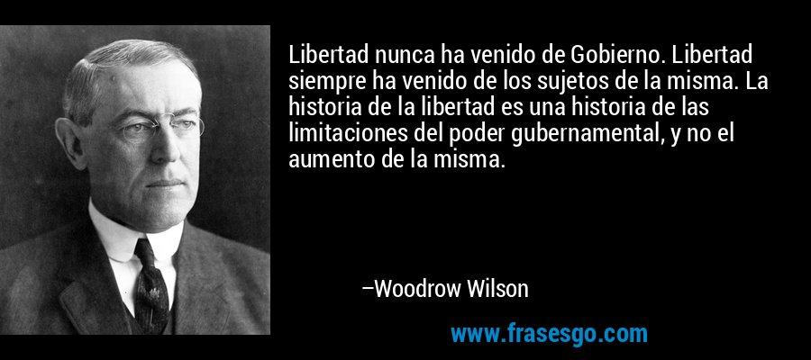 Libertad nunca ha venido de Gobierno. Libertad siempre ha venido de los sujetos de la misma. La historia de la libertad es una historia de las limitaciones del poder gubernamental, y no el aumento de la misma. – Woodrow Wilson