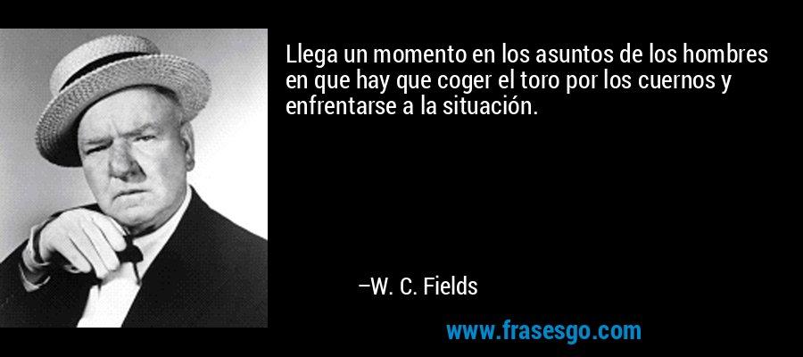Llega un momento en los asuntos de los hombres en que hay que coger el toro por los cuernos y enfrentarse a la situación. – W. C. Fields