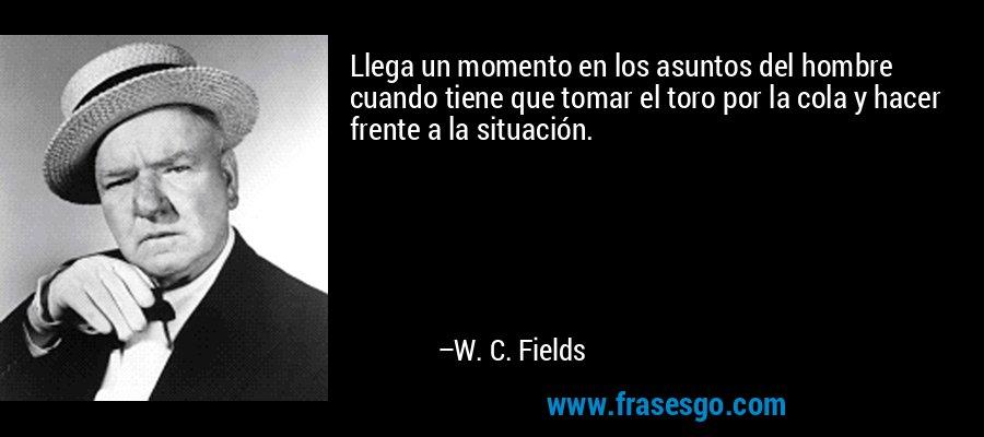 Llega un momento en los asuntos del hombre cuando tiene que tomar el toro por la cola y hacer frente a la situación. – W. C. Fields